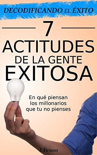 Decodificando el Éxito: 7 Actitudes de la gente exitosa: En qué piensan los millonarios que tu no pienses