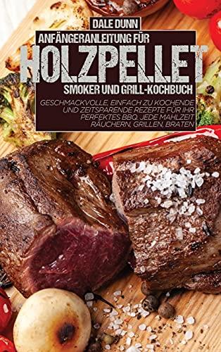 ANFÄNGERANLEITUNG FÜR HOLZPELLET-SMOKER UND GRILL-KOCHBUCH: Geschmackvolle, einfach zu kochende und zeitsparende Rezepte für Ihr perfektes BBQ. Jede Mahlzeit räuchern, grillen, braten