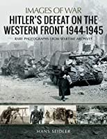 Hitler's Defeat on the Western Front 1944-1945: Rare Photographs from Wartime Archives (Images of War)