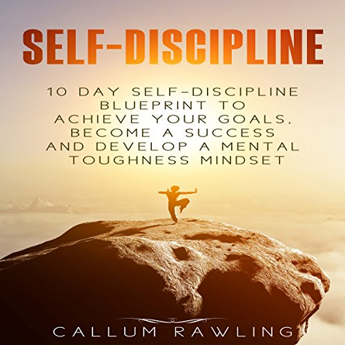 Self- Discipline: 10 Day Self Discipline Blueprint to Achieve Your Goals, Become a Success and Develop a Mental Toughness Mindset audiobook cover art