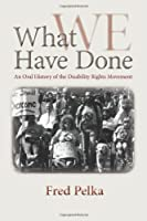 What We Have Done: An Oral History of the Disability Rights Movement by Fred Pelka(2012-02-14)