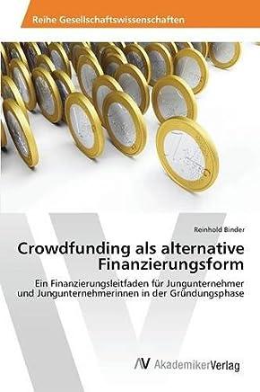 Crowdfunding als alternative Finanzierungsform: Ein Finanzierungsleitfaden f�r Jungunternehmer und Jungunternehmerinnen in der Gr�ndungsphase