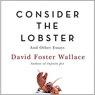 Consider the Lobster     And Other Essays              By:                                                                                                                                 David Foster Wallace                               Narrated by:                                                                                                                                 David Foster Wallace,                                                                                        Robert Petkoff                      Length: 15 hrs and 8 mins     216 ratings     Overall 4.5
