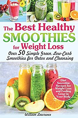 The Best Healthy Smoothies for Weight Loss: Over 50 Simple Green, Low-Carb Smoothies for Detox and Cleansing. Diet Smoothie Recipes for Weight Loss and Feeling Great in Your Body by Independently Published