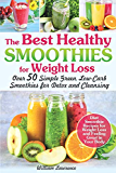 The Best Healthy Smoothies for Weight Loss: Over 50 Simple Green, Low-Carb Smoothies for Detox and Cleansing. Diet Smoothie Recipes for Weight Loss and Feeling Great in Your Body