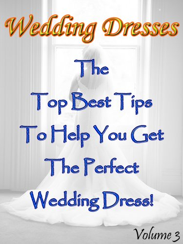 Wedding Dresses (Volume 3): The Top Best Tips To Help You Get The Perfect Wedding Dress! (English Edition)