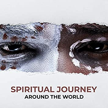 Spiritual Journey Around the World: Soothing New Age for Deep Meditation & Quiet Contemplation, Mindfullness, Tension Release, Healing Power of Music, Ethnic Music with Serene Nature Sounds