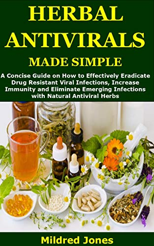 HERBAL ANTIVIRALS MADE SIMPLE: A Concise Guide on How to Effectively Eradicate Drug Resistant Viral Infections, Increase Immunity and Eliminate Emerging Infections with Natural Antiviral Herbs by [Mildred Jones]