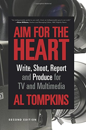 Aim for the Heart: Write, Shoot, Report and Produce for...