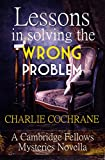 Lessons in Solving the Wrong Problem: A Cambridge Fellows Mystery novella