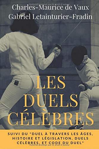 Les Duels célèbres, suivi du Duel à travers les âges, histoire et législation, duels célèbres, et code du duel: Petit essai de sociologie ... célèbres de l'histoire de France, Band 1)