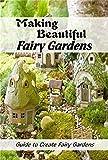 Making Beautiful Fairy Gardens: Guide to Create Fairy Gardens: How to Make A Fairy Garden
