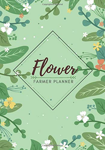 Flower Farmer Planner: A Place To Organize, Plan, Record, and Dream About Your flower Garden.A Complete Gardening Organizer Notebook for Avid Gardeners of All Ages From Beginner To Experienced