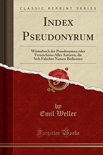Index Pseudonyrum: Wörterbuch der Pseudonymen oder Verzeichniss Aller Autoren, die Sich Falscher Namen Bedienten (Classic Reprint)