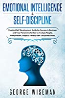 Emotional Intelligence & Self Discipline: Practical Self Development Guide for Success in Business and Your Personal Life. How to Analyze People, Manipulation, Empath. Develop Self Discipline Habits