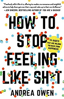 How to Stop Feeling Like Sh*t: 14 Habits that Are Holding You Back from Happiness by [Andrea Owen]