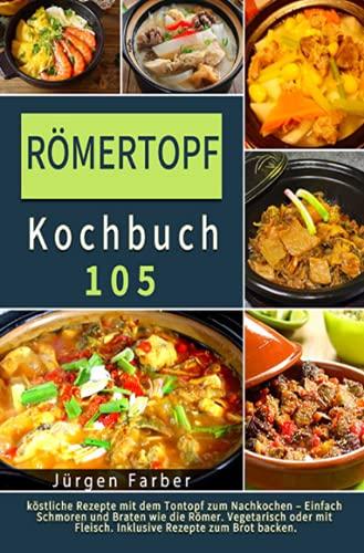 Römertopf Kochbuch 2021#: 105 köstliche Rezepte mit dem Tontopf zum Nachkochen – Einfach Schmoren und Braten wie die Römer. Vegetarisch oder mit Fleisch. Inklusive Rezepte zum Brot backen.