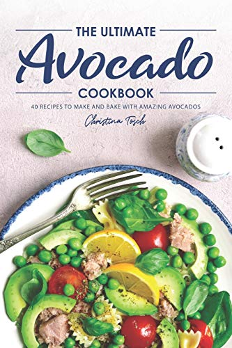 The Ultimate Avocado Cookbook: 40 Recipes to Make and Bake with Amazing Avocados