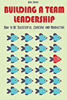 Building a Team Leadership: How to Be Successful, Cohesive and Productive