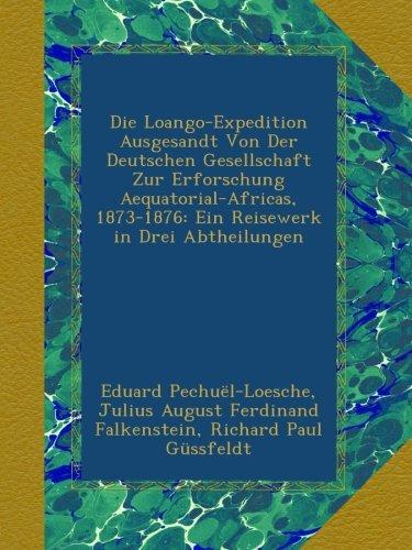 Die Loango-Expedition Ausgesandt Von Der Deutschen Gesellschaft Zur Erforschung Aequatorial-Africas, 1873-1876: Ein Reisewerk in Drei Abtheilungen
