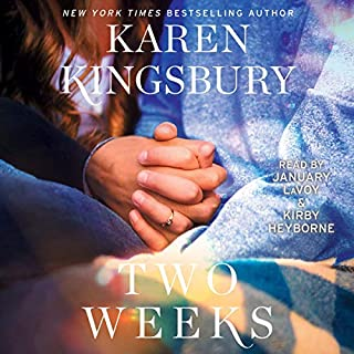 Two Weeks     A Novel (The Baxter Family)              By:                                                                                                                                 Karen Kingsbury                               Narrated by:                                                                                                                                 Kirby Heyborne,                                                                                        January LaVoy                      Length: 9 hrs and 46 mins     106 ratings     Overall 4.8