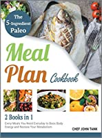 The 5-Ingredient Paleo Meal Plan Cookbook [2 in 1]: Every Meals You Need Everyday to Boos Body Energy and Restore Your Metabolism