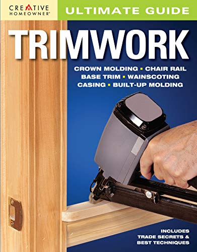 Ultimate Guide: Trimwork (Creative Homeowner) Crown Molding, Chair Rail, Base Trim, Wainscoting, Casing, Built-Up Molding, Includes Trade Secrets and Best Techniques (Home Improvement)