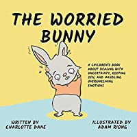 The Worried Bunny: A Children's Book About Dealing With Uncertainty, Keeping Zen, and Handling Overwhelming Emotions