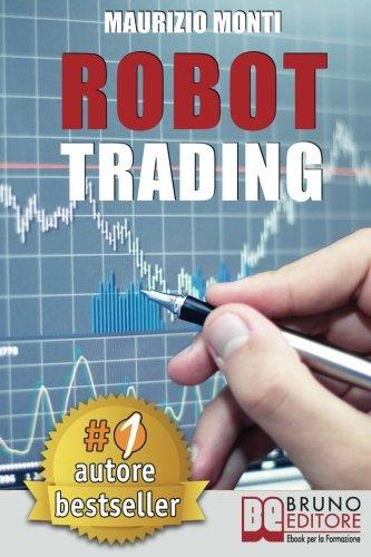 Robot Trading: Sistemi Automatici e Strategie Per Investire In Borsa e Guadagnare 2000 Euro Al Mese Generando Rendite Passive