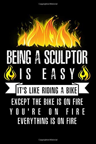 Being A Sculptor Is Easy It's Like Riding A Bike Except The Bike Is On Fire You're On Fire Everything Is On Fire: A Blank Lined Journal for Sculptors Who Love to Laugh, Makes A Perfect Gag Gift