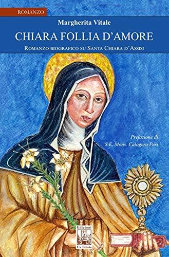 Chiara follia d'amore. Romanzo biografico su Santa Chiara d'Assisi