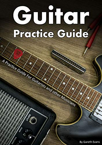 Guitar Practice Guide: A Practice Guide for Guitarists and other Musicians by [Gareth Evans]
