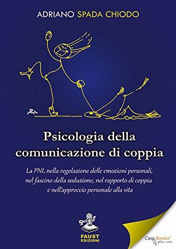 Psicologia della comunicazione di coppia. La PNL nella regolazione delle emozioni personali, nel fascino della seduzione, nel rapporto di coppia e nell'approccio personale alla vita