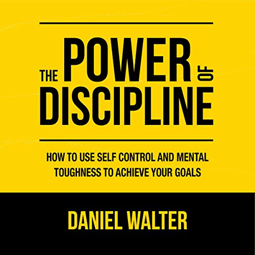 The Power of Discipline: How to Use Self Control and Mental Toughness to Achieve Your Goals