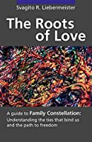 The Roots of Love: A Guide to Family Constellation: Understanding the Ties That Bind Us and the Path to Freedom