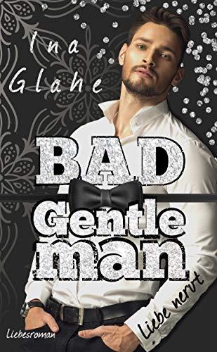 Bad Gentleman ~ Liebe nervt: Sinnlicher Liebesroman (Bad Boys 2)