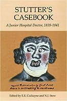 Stutter's Casebook: A Junior Hospital Doctor, 1839-1841 (Suffolk Records Society)