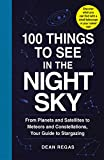 100 Things to See in the Night Sky: From Planets and Satellites to Meteors and Constellations, Your...