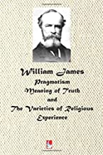 William James: Pragmatism, Meaning of Truth, and The Varieties of Religious Experience (AJBT Classics)