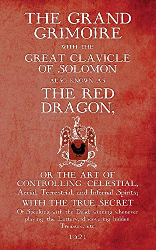 The Grand Grimoire with the Great Clavicle of Solomon also known as The Red Dragon: or the art of controlling Celestial, Aerial, Terrestrial, and Infernal Spirits