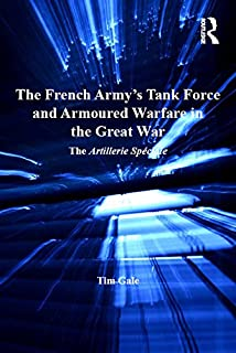 The French Army's Tank Force and Armoured Warfare in the Great War: The Artillerie Spéciale (Routledge Studies in First World War History)