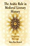 The Arabic Role in Medieval Literary History: A Forgotten Heritage (The Middle Ages Series) - Maria Rosa Menocal