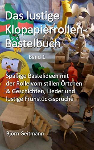 Das lustige Klopapierrollen- Bastelbuch: Spaßige Bastelideen mit der Rolle vom stillen Örtchen + Geschichten, Lieder und lustige Frühstückssprüche