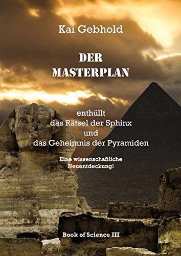 Der Masterplan: enthüllt das Rätsel der Sphinx und das Geheimnis der Pyramiden (Die Theorie von Allem)