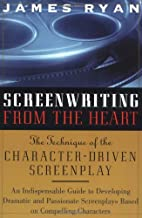 Screenwriting from the Heart: The Technique of the Character-driven Screenplay