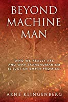 Beyond Machine Man: Who we really are and why Transhumanism is just an empty promise!