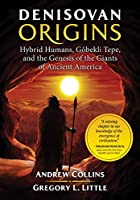 Denisovan Origins: Hybrid Humans, Goebekli Tepe, and the Genesis of the Giants of Ancient America