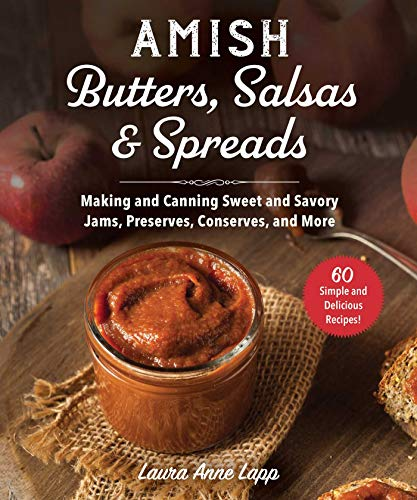Amish Butters, Salsas & Spreads: Making and Canning Sweet and Savory Jams, Preserves, Conserves, and More