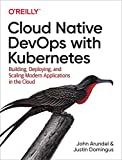 Cloud Native DevOps with Kubernetes: Building, Deploying, and Scaling Modern Applications in the Cloud - John Arundel