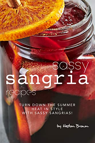 Sassy Sangria Recipes: Turn Down the Summer Heat in Style with Sassy Sangrias! (English Edition)